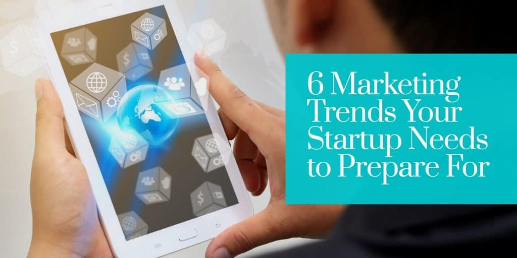 6 Marketing Trends Your Startup Needs to Prepare For