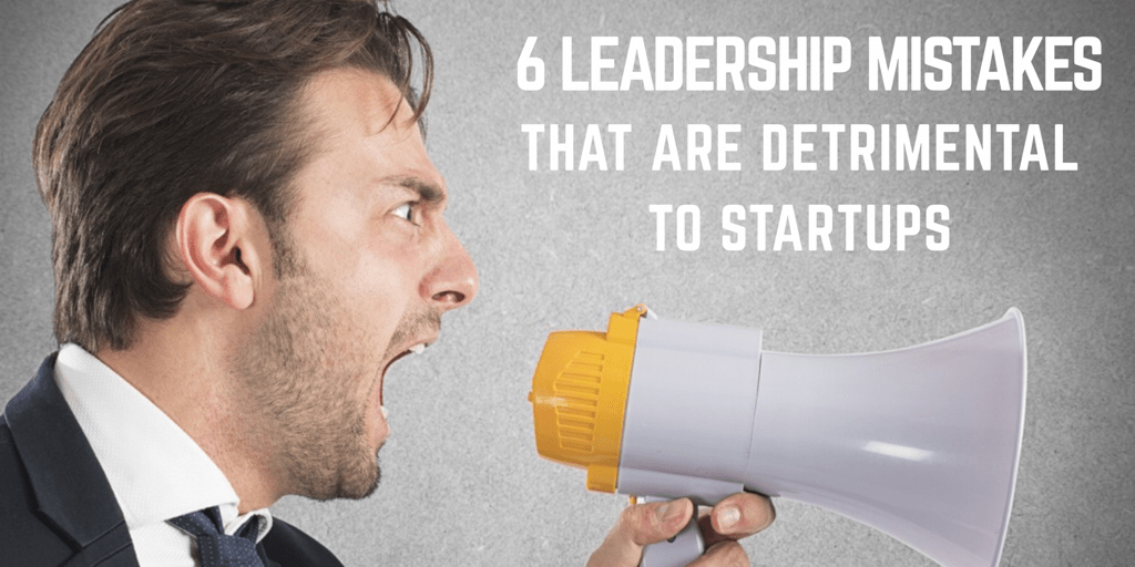 6 Leadership Mistakes That Are Detrimental to Startups