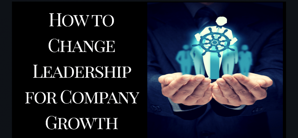 How to Change Leadership for Company Growth