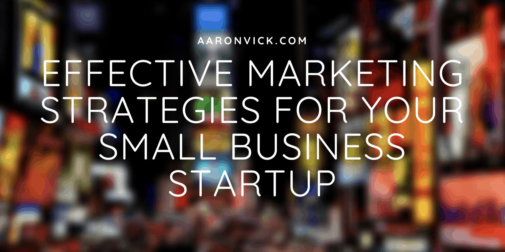Aaron Vick - Effective Marketing Strategies for Your Small Business Startup