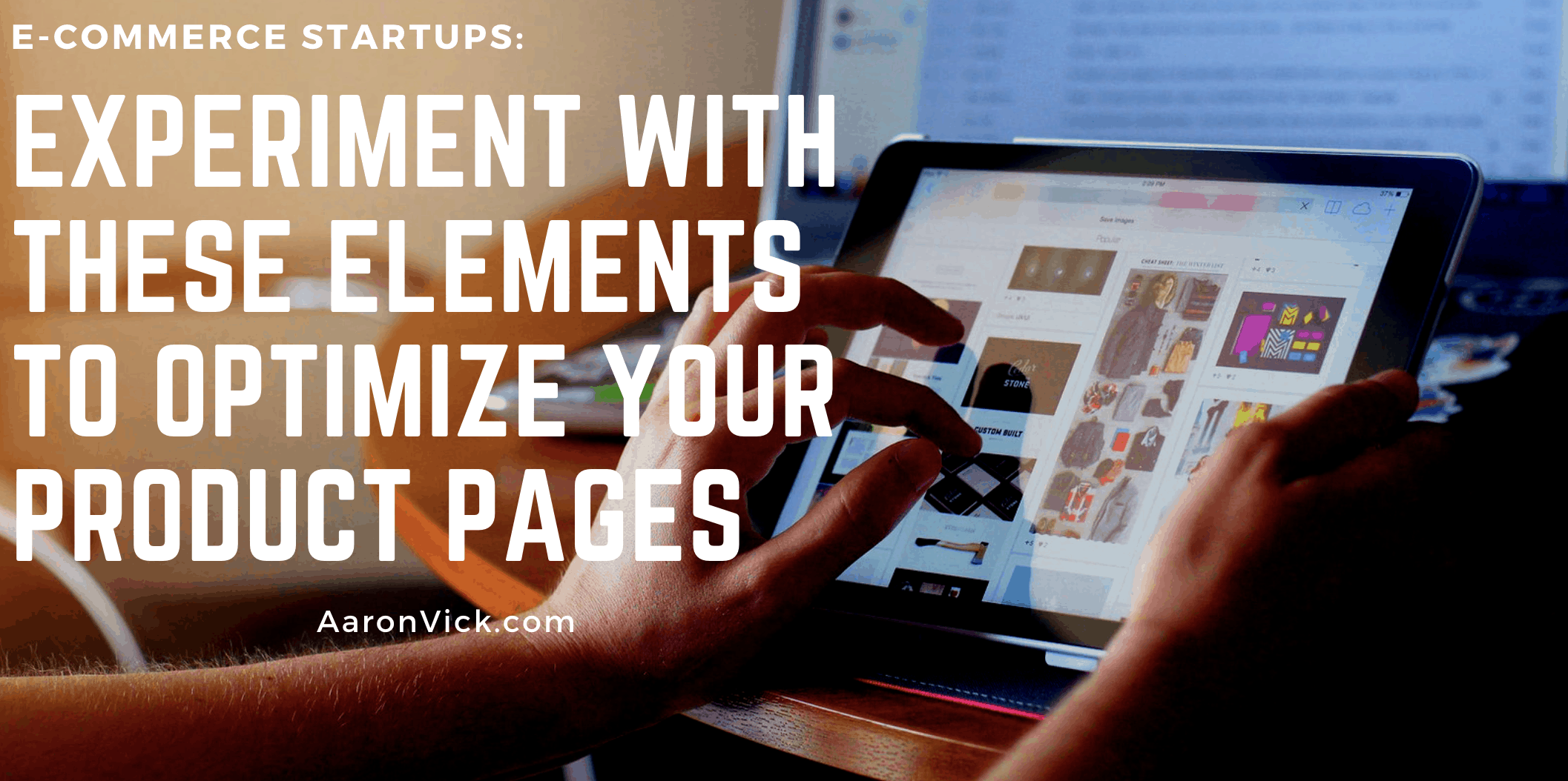 Aaron Vick - Experiment With These Elements to Optimize Your Product Pages